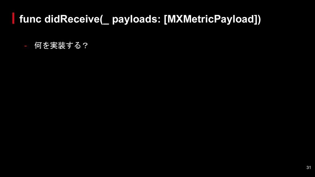 - 何を実装する? func didReceive(_ payloads: [MXMetric...