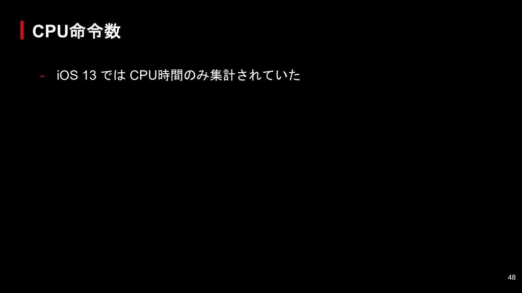 - iOS 13 では CPU時間のみ集計されていた CPU命令数 48