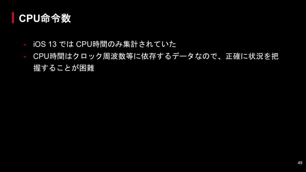 - iOS 13 では CPU時間のみ集計されていた - CPU時間はクロック周波数等に依存す...