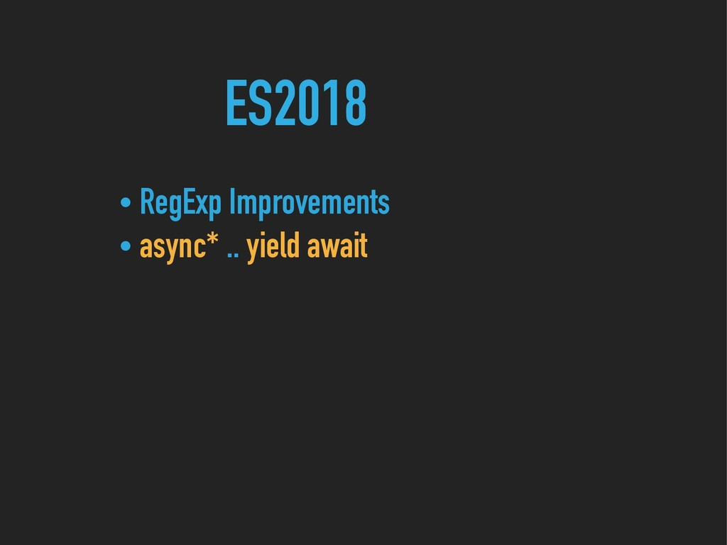 ES2018 • RegExp Improvements • async* .. yield ...