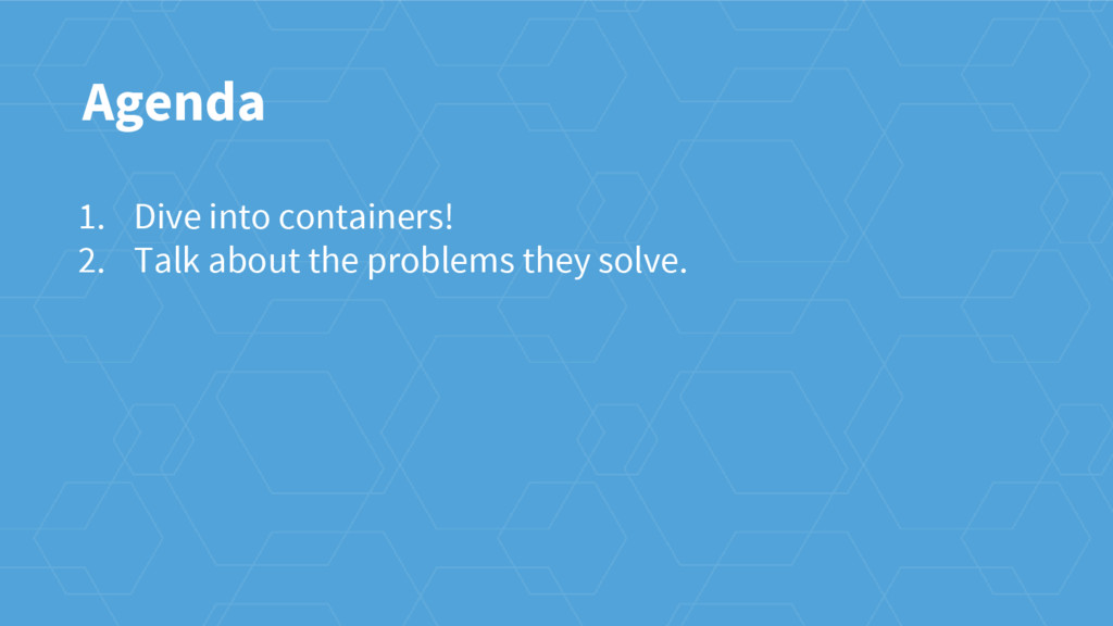 Agenda 1. Dive into containers! 2. Talk about t...