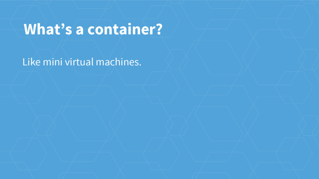 Like mini virtual machines. What's a container?