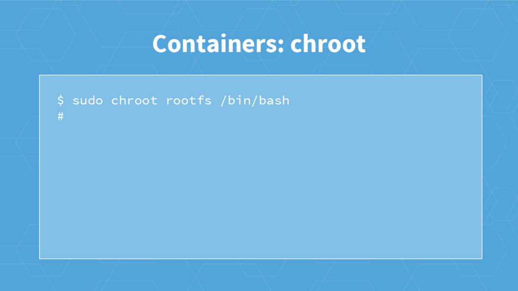 $ sudo chroot rootfs /bin/bash # Containers: ch...