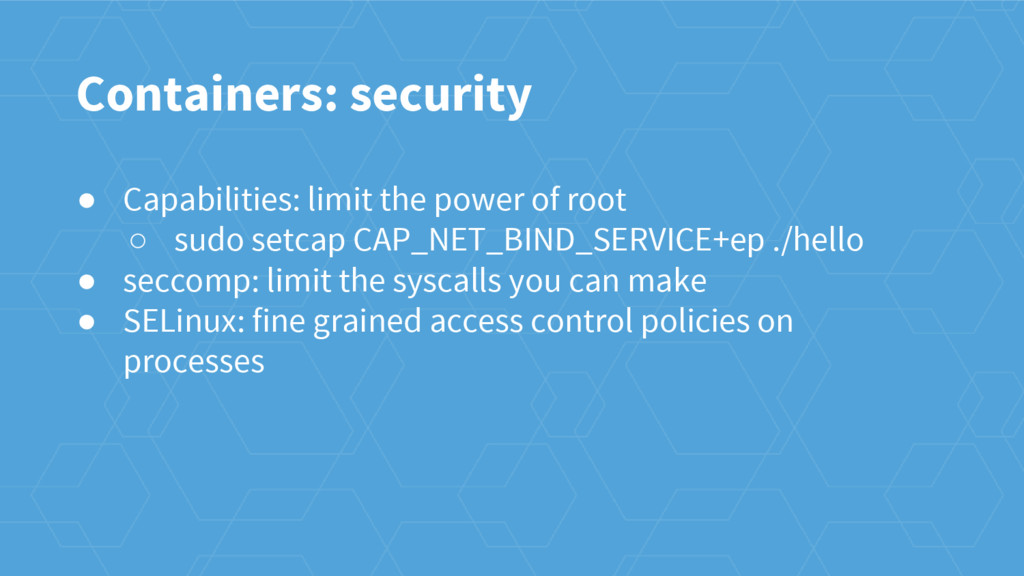 Containers: security ● Capabilities: limit the ...