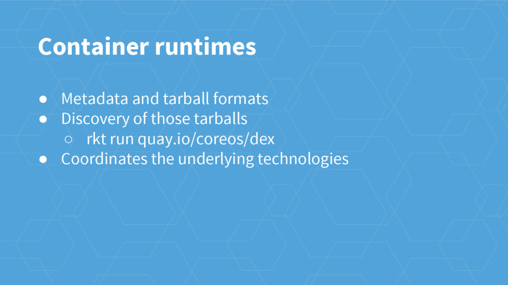 Container runtimes ● Metadata and tarball forma...