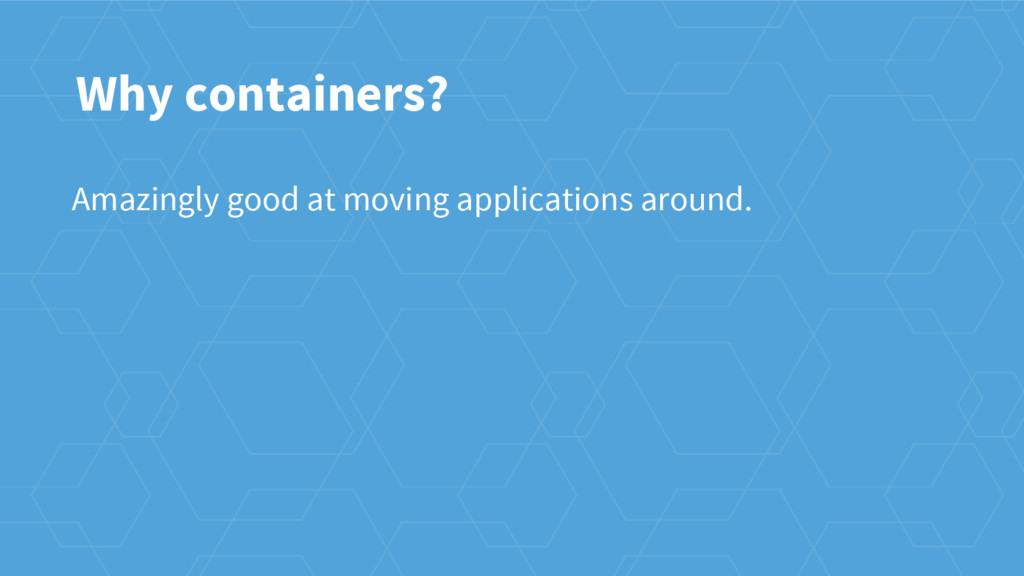 Why containers? Amazingly good at moving applic...