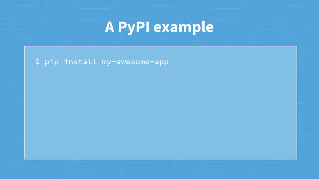 $ pip install my-awesome-app A PyPI example