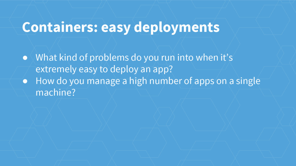 Containers: easy deployments ● What kind of pro...