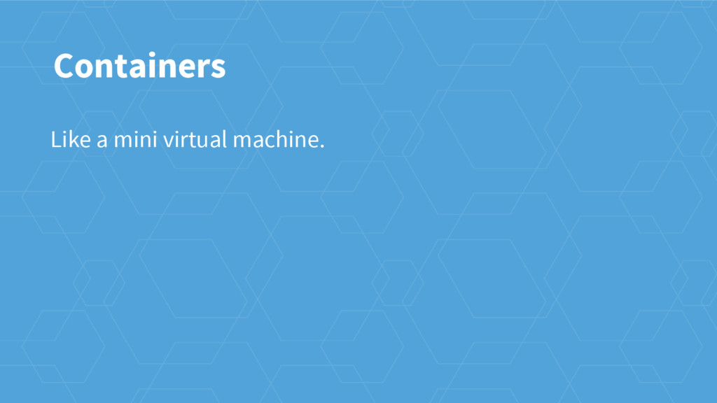 Containers Like a mini virtual machine.