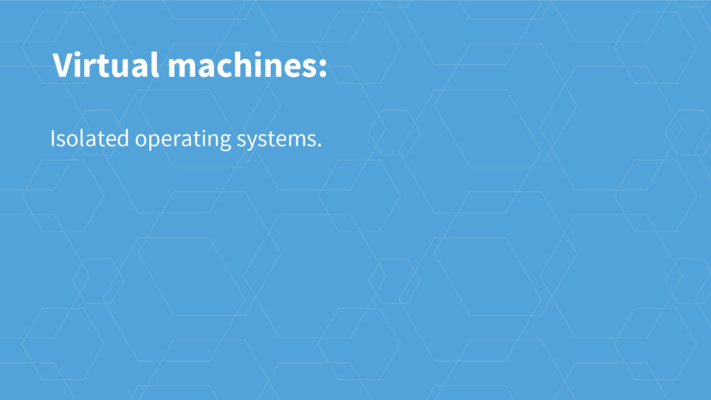 Virtual machines: Isolated operating systems.
