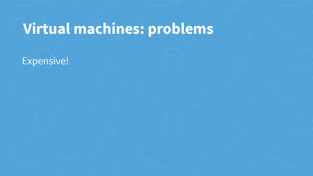 Virtual machines: problems Expensive!