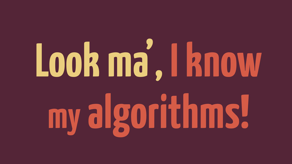 Look ma', I know my algorithms!