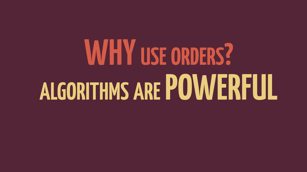 WHY USE ORDERS? ALGORITHMS ARE POWERFUL AVOID T...