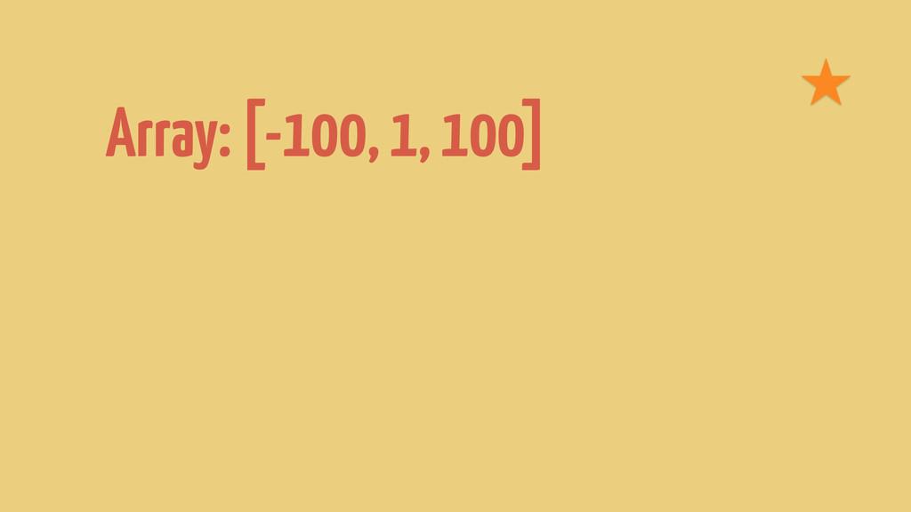 Array: [-100, 1, 100]