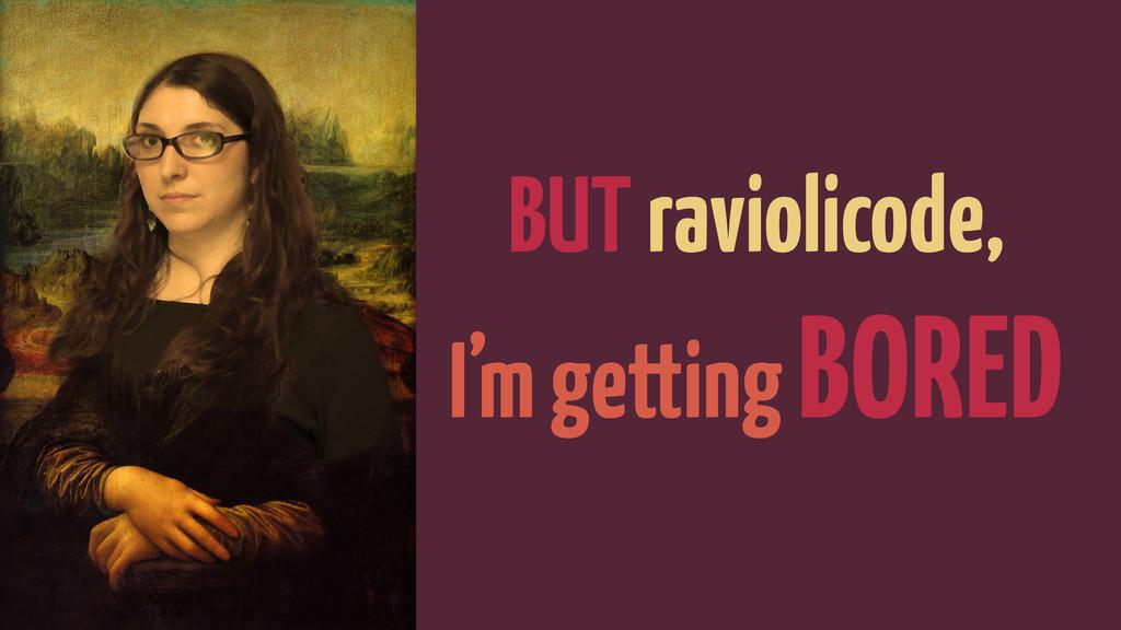 BUT raviolicode, I'm getting BORED
