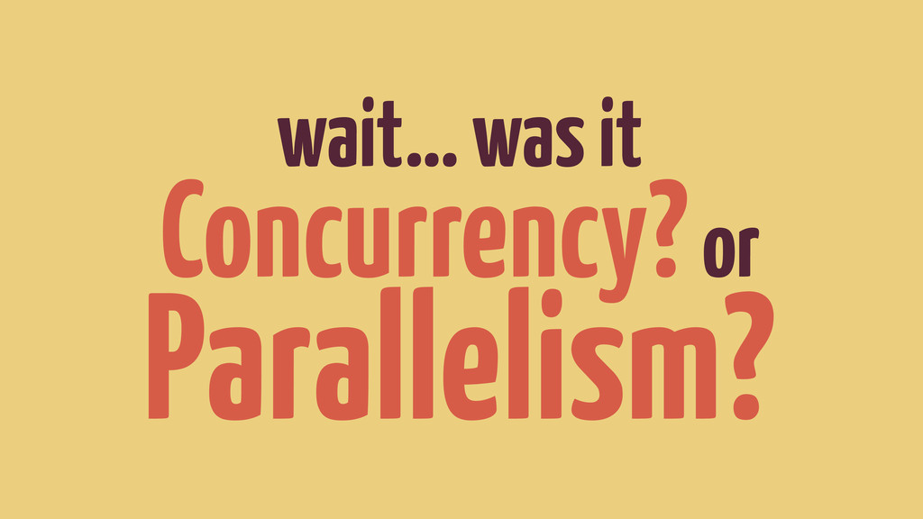 wait… was it Concurrency? or Parallelism?