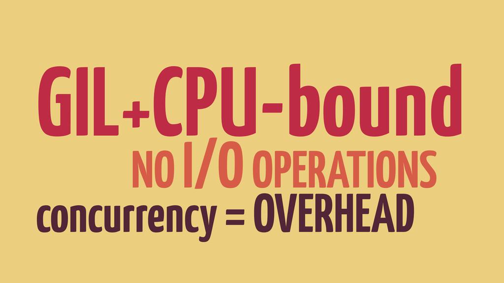 GIL+CPU-bound NO I/O OPERATIONS concurrency = O...