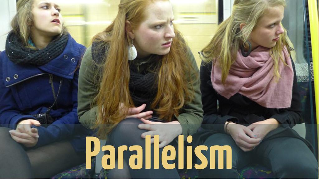 Parallelism... Parallelism