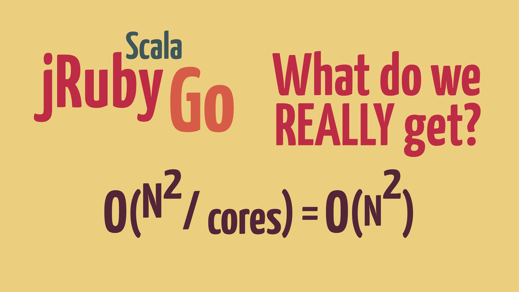 What do we REALLY get? O(N2 / cores) = O(N 2 ) ...