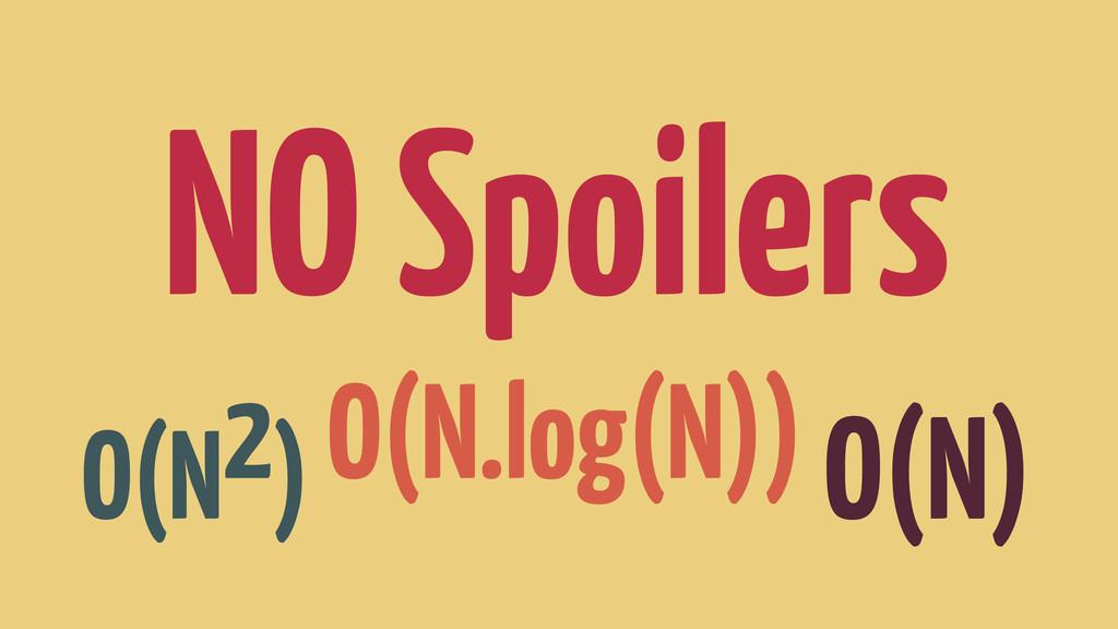 NO Spoilers O(N2) O(N.log(N)) O(N)