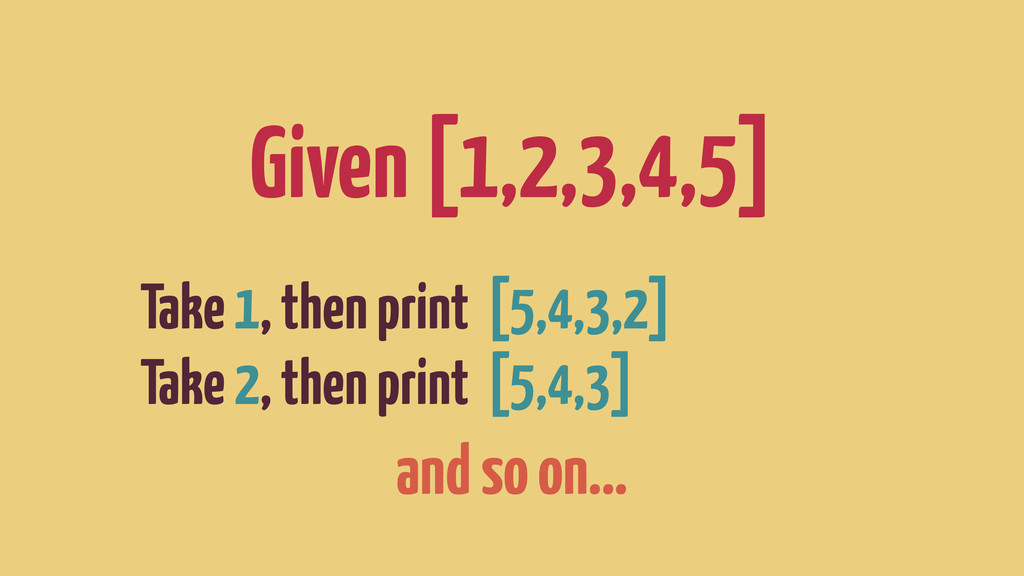 Given [1,2,3,4,5] Take 1, then print [5,4,3,2] ...