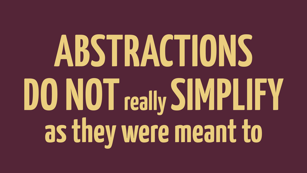 ABSTRACTIONS DO NOT really SIMPLIFY as they wer...