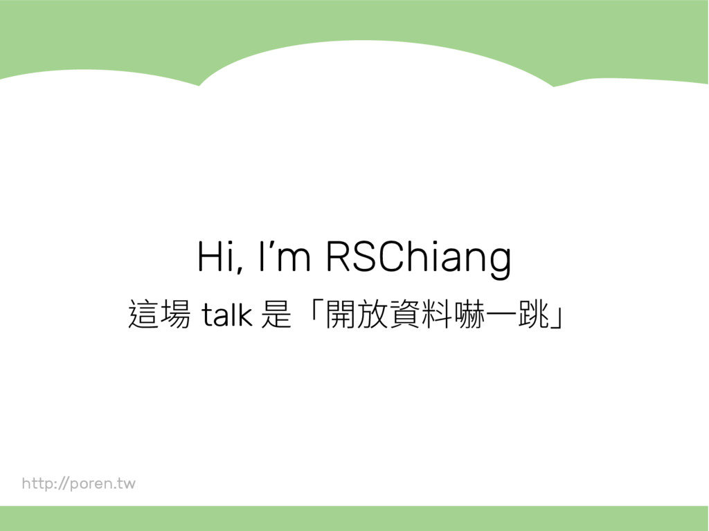 Hi, I'm RSChiang 這場 talk 是「開放資料嚇一跳」 http:/ /por...