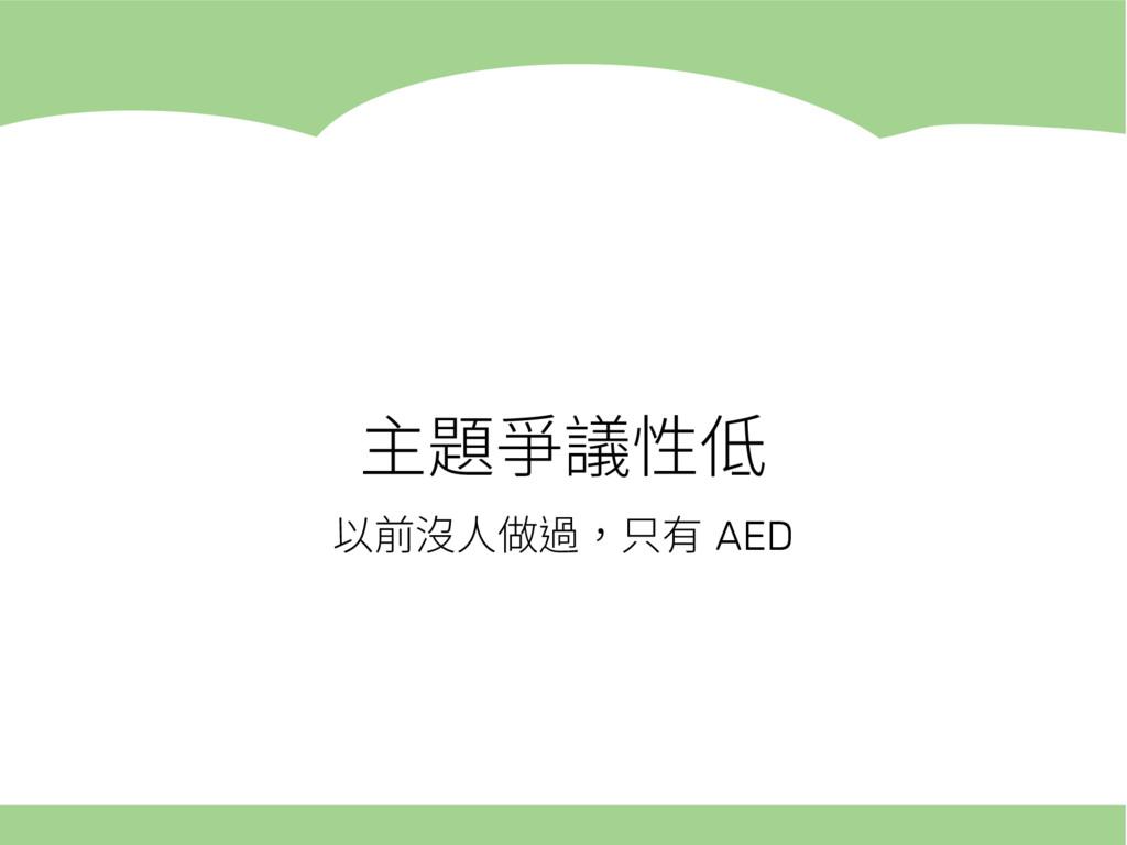 主題爭議性低 以前沒人做過,只有 AED