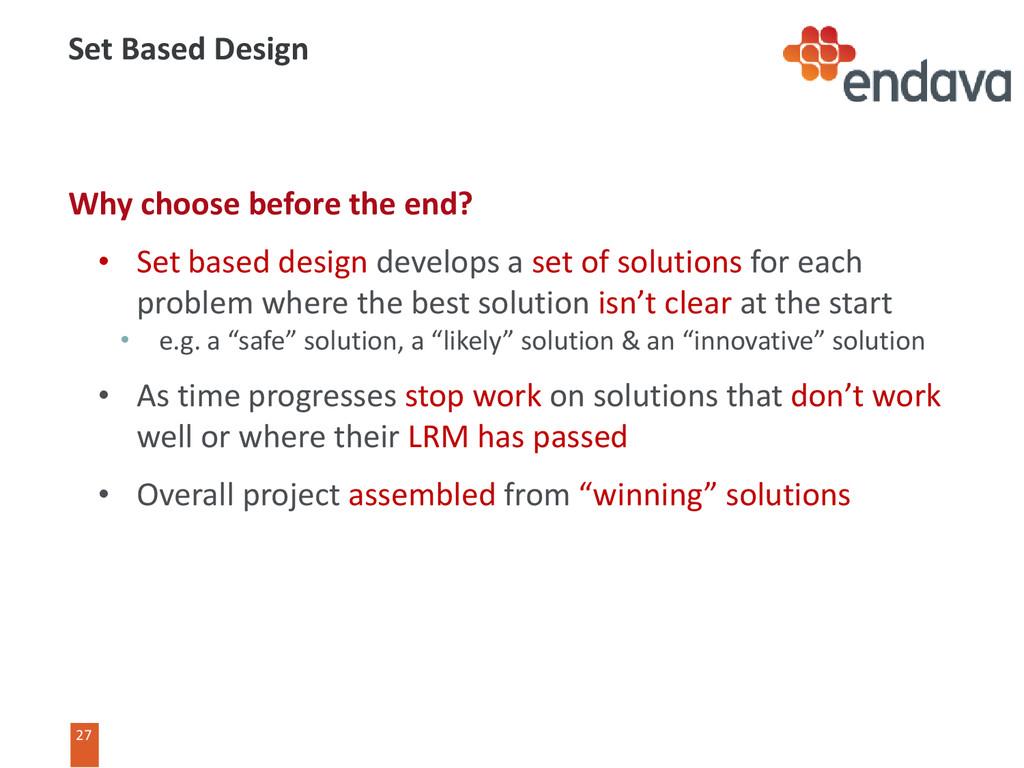 27 27 Set Based Design Why choose before the en...