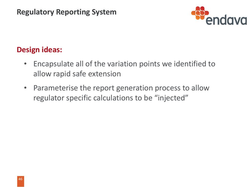 46 46 Regulatory Reporting System Design ideas:...