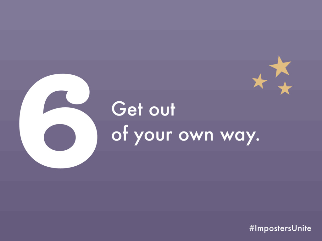#ImpostersUnite 6Get out of your own way.