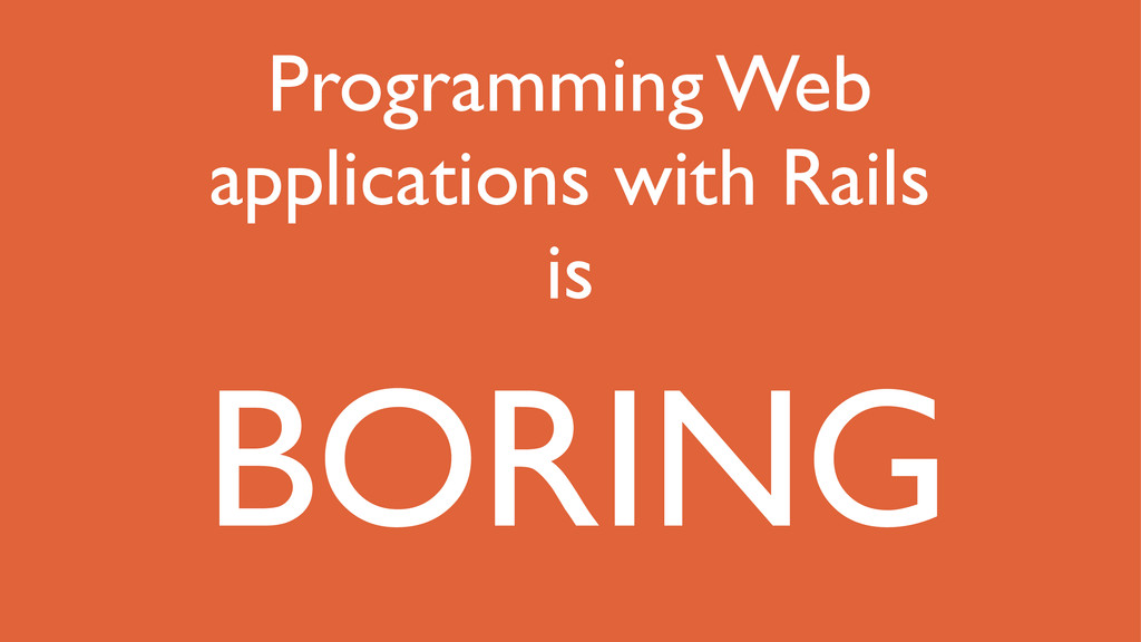 Programming Web applications with Rails is BORI...