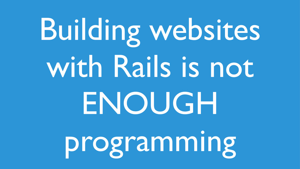 Building websites with Rails is not ENOUGH prog...