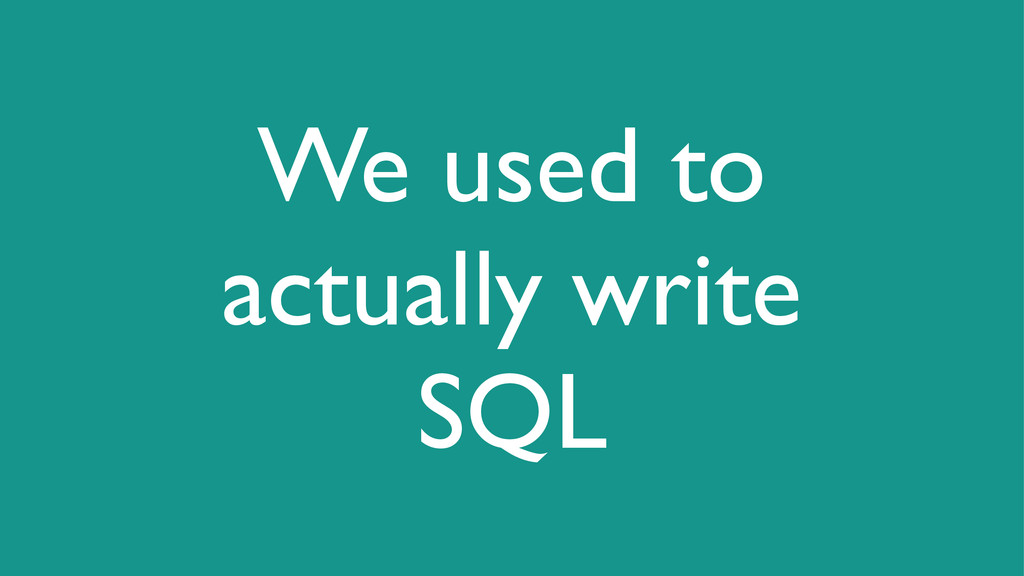 We used to actually write SQL