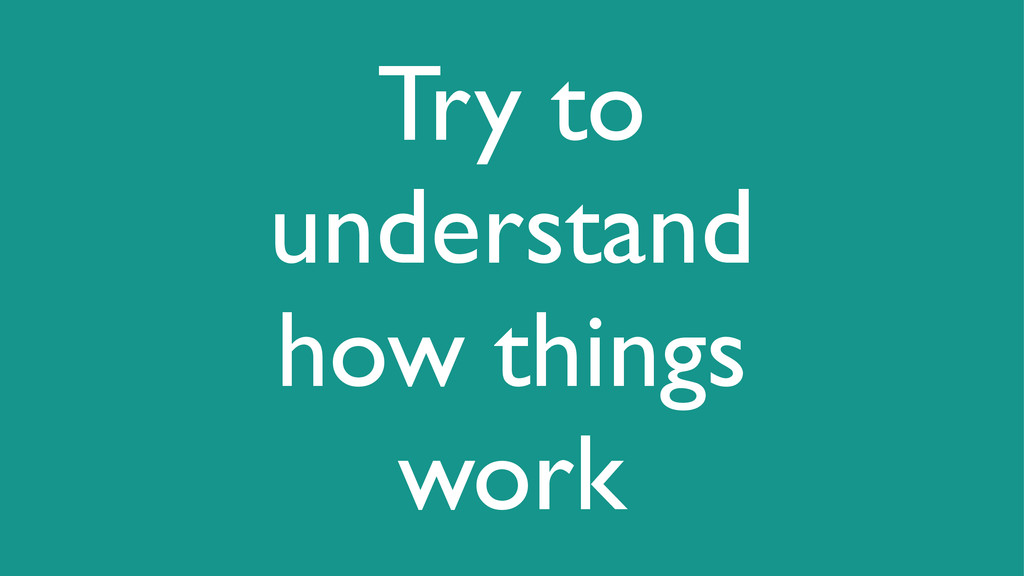 Try to understand how things work
