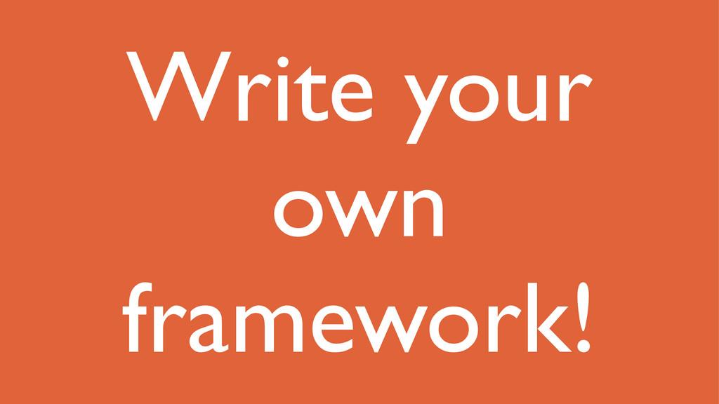 Write your own framework!