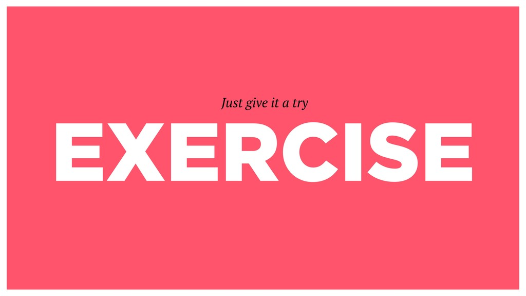 EXERCISE Just give it a try