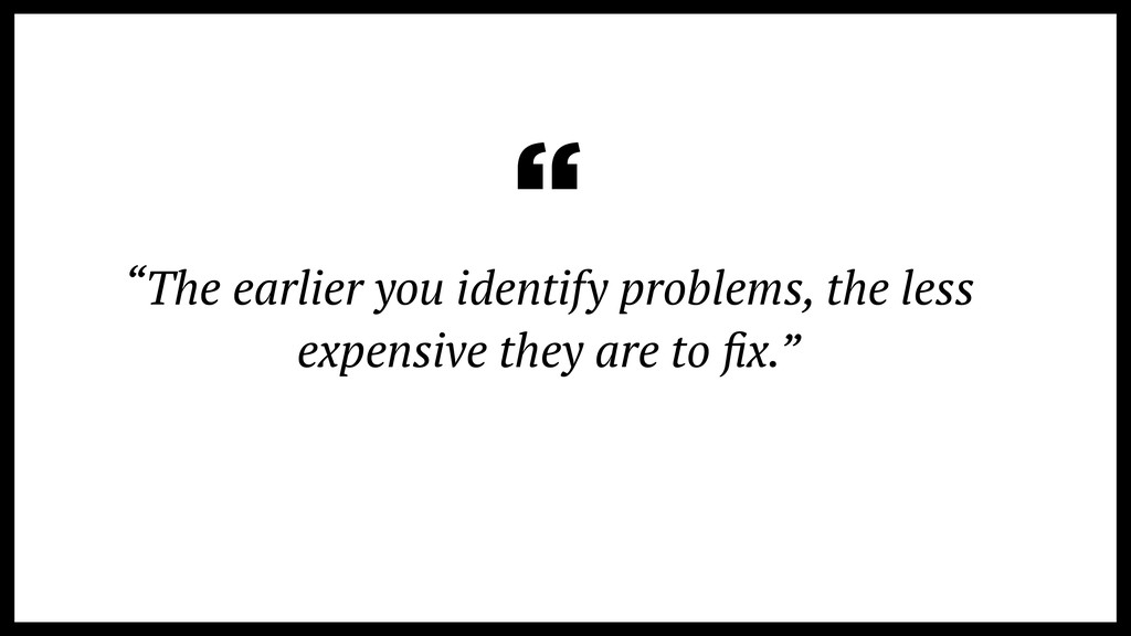 """""""The earlier you identify problems, the less ex..."""
