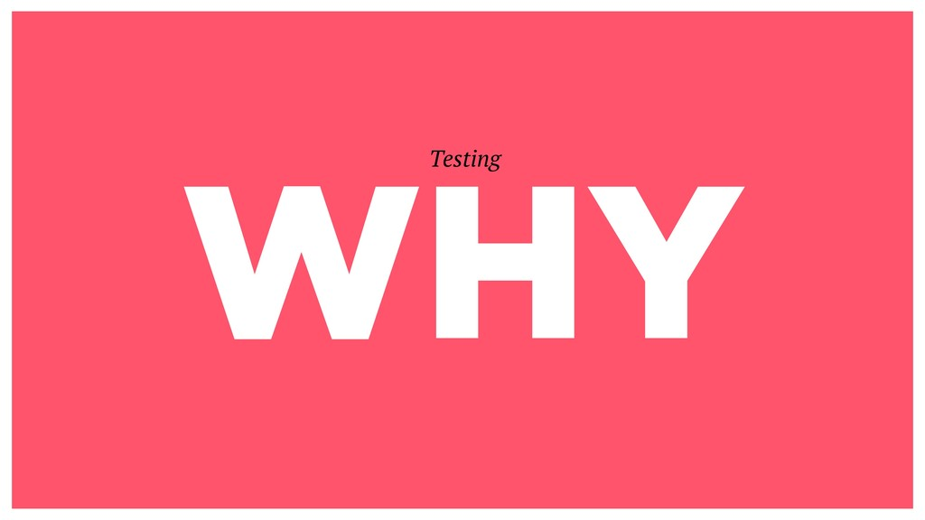 WHY Testing