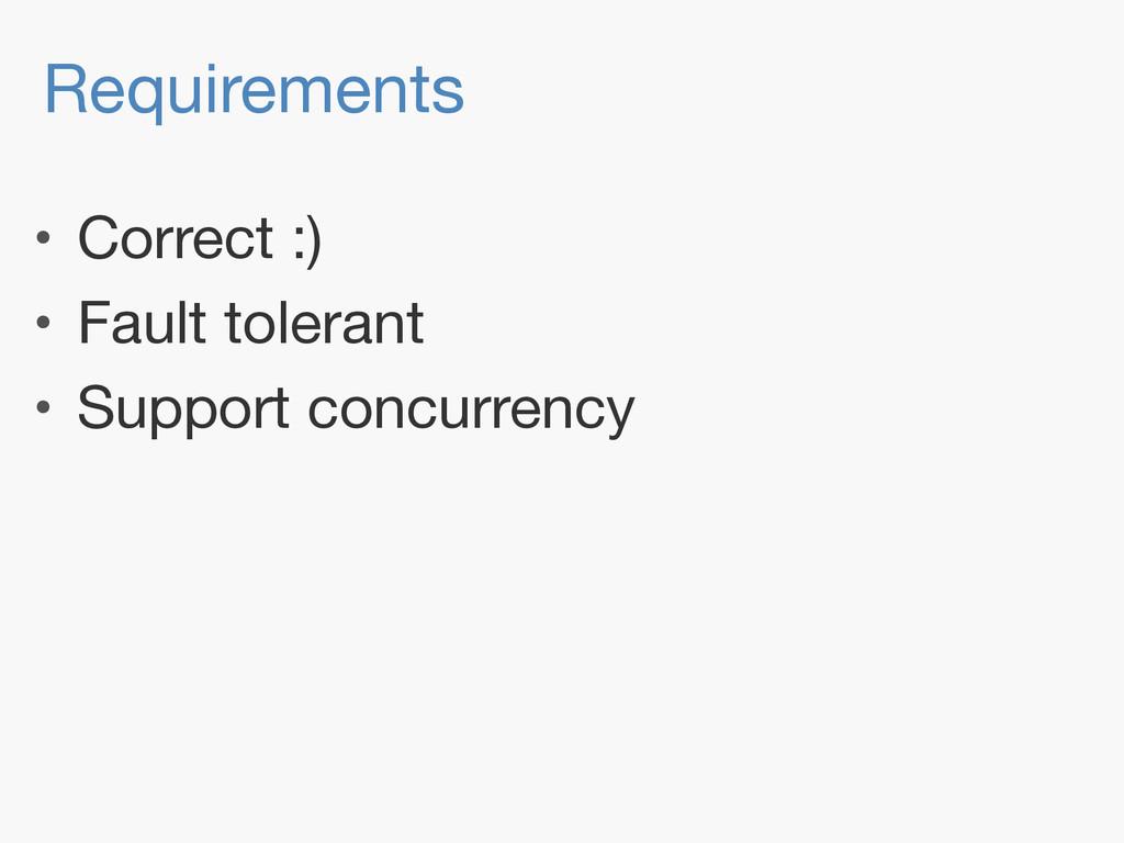 Requirements • Correct :)  • Fault tolerant  • ...