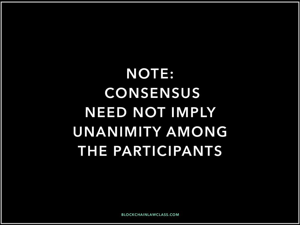 BLOCKCHAINLAWCLASS.COM NOTE: CONSENSUS NEED NOT...
