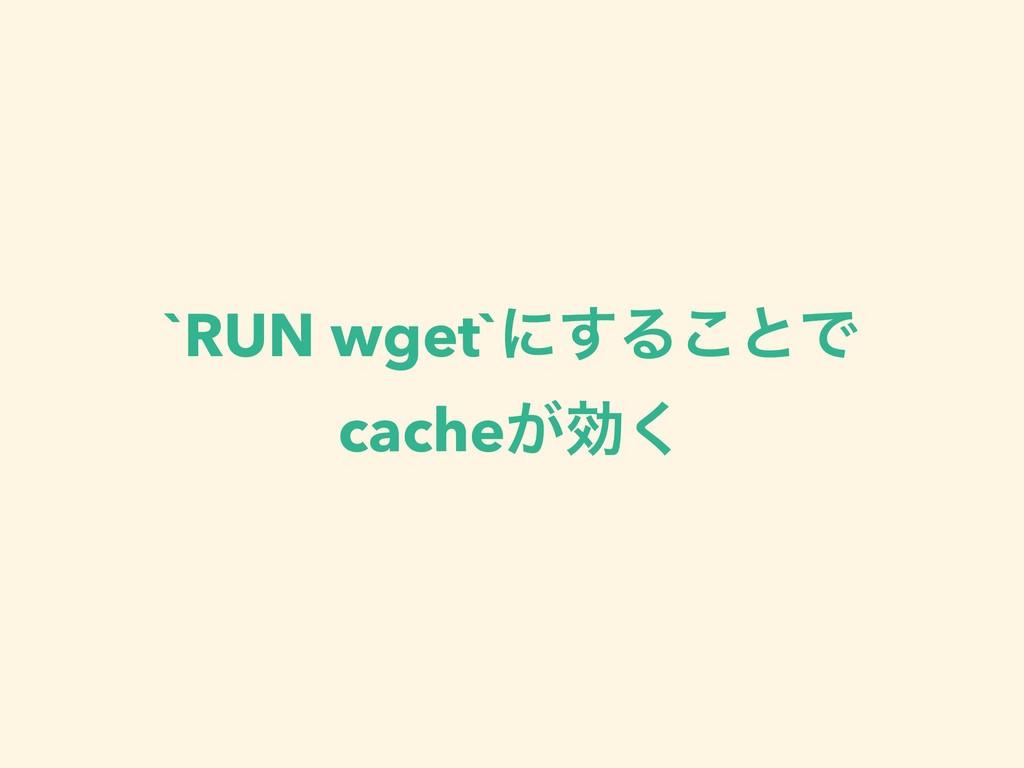 `RUN wget`ʹ͢Δ͜ͱͰ cache͕ޮ͘