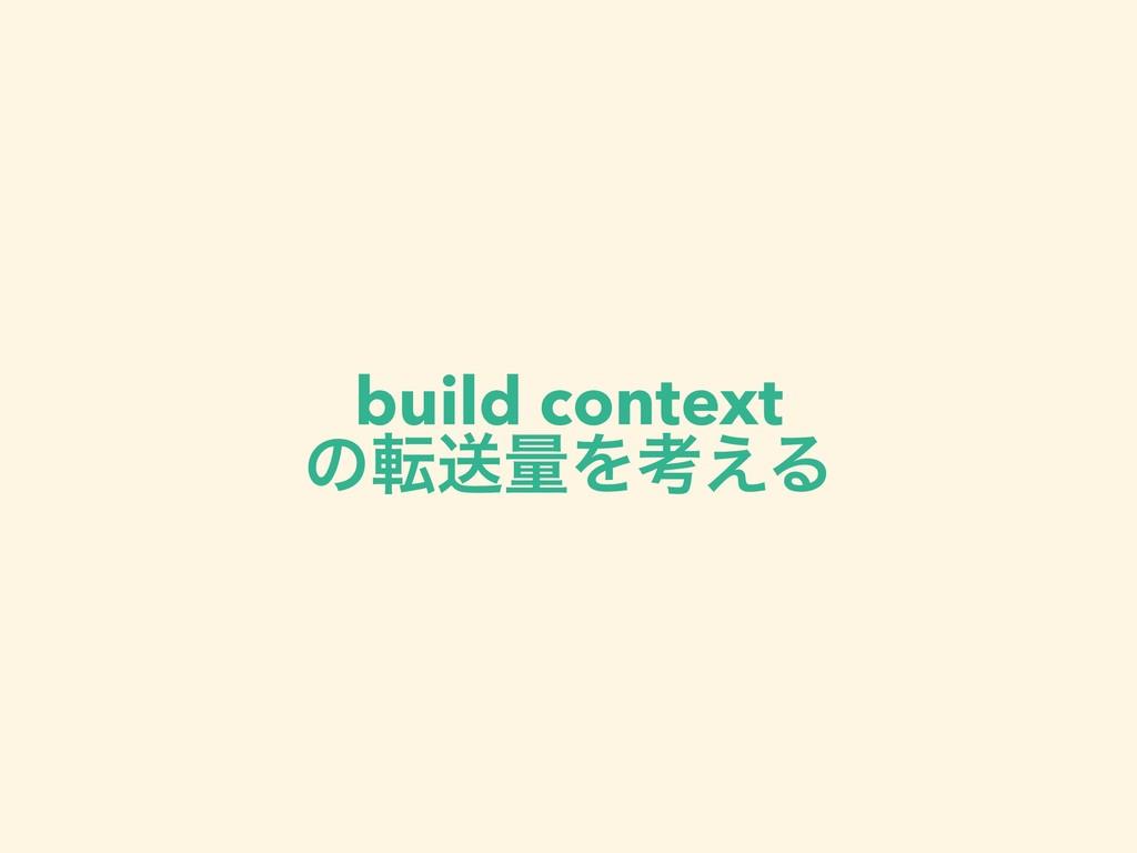 build context ͷసૹྔΛߟ͑Δ