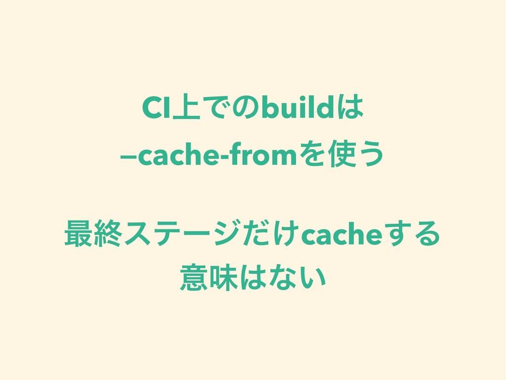 CI্Ͱͷbuild —cache-fromΛ͏ ࠷ऴεςʔδ͚ͩcache͢Δ ҙຯͳ͍