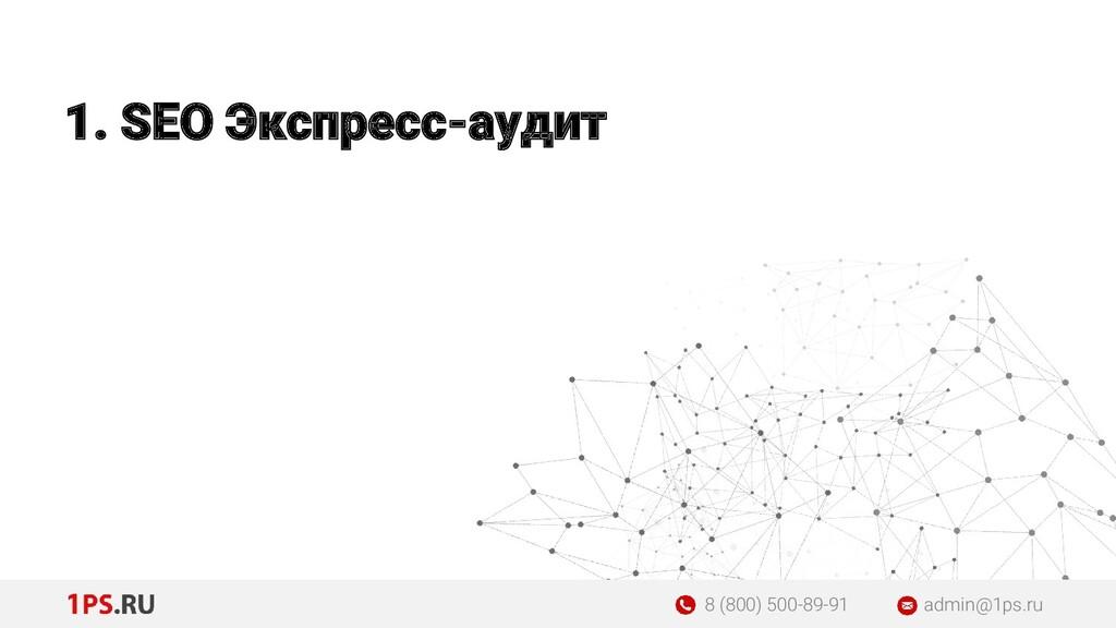 1. SEO Экспресс-аудит 8 (800) 500-89-91 admin@1...