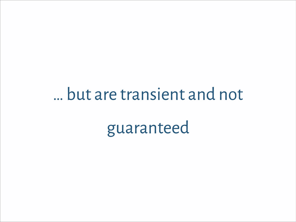 … but are transient and not guaranteed