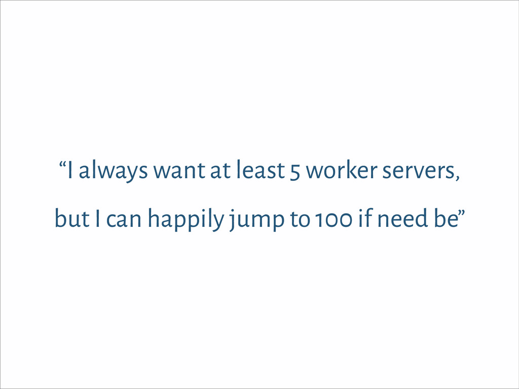 """I always want at least 5 worker servers, but I..."
