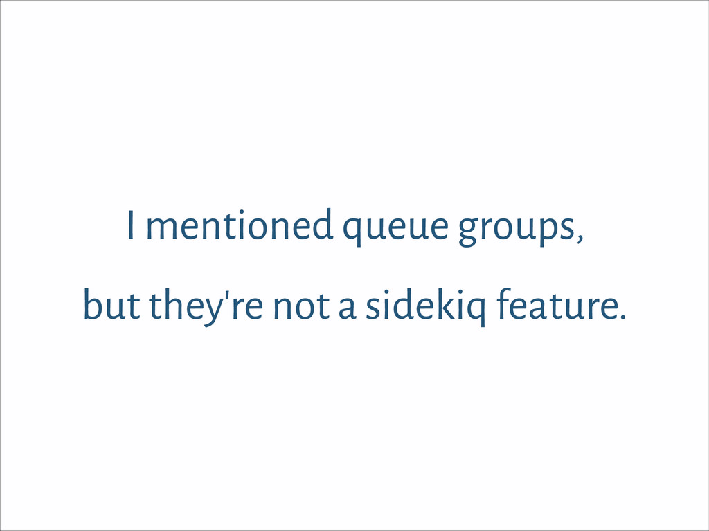 I mentioned queue groups, but they're not a sid...