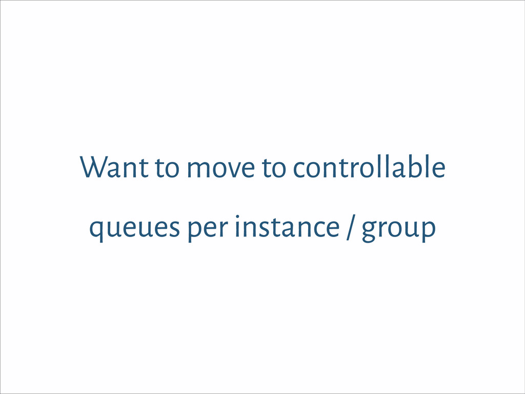 Want to move to controllable queues per instanc...