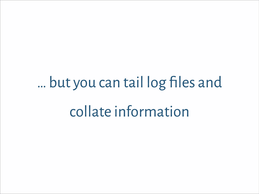 … but you can tail log files and collate informa...